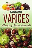 VARICES. Alimentos y Plantas Medicinales: Conoce lo que debes saber, y mejora de forma NATURAL con las plantas medicinales más efectivas, con la alimentación y con recetas de jugos caseros.