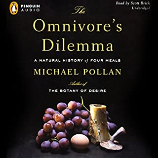 The Omnivore's Dilemma     A Natural History of Four Meals              Written by:                                                                                                                                 Michael Pollan                               Narrated by:                                                                                                                                 Scott Brick                      Length: 15 hrs and 53 mins     46 ratings     Overall 4.9