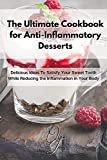 The Ultimate Cookbook for Anti-Inflammatory Desserts: Delicious Ideas To Satisfy Your Sweet Tooth While Reducing the...