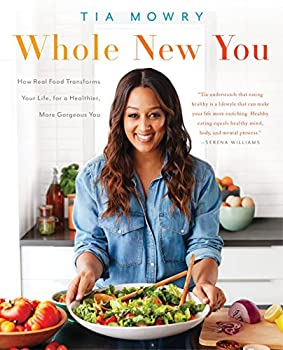 Whole New You  How Real Food Transforms Your Life for a Healthier More Gorgeous You  A Cookbook