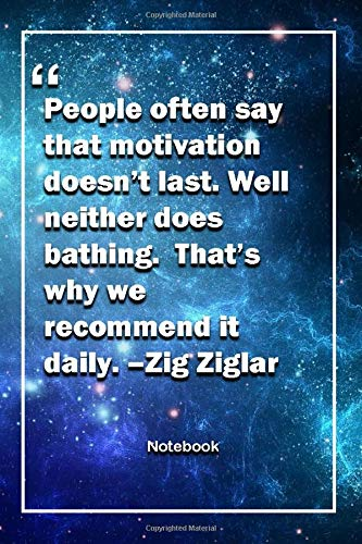 People often say that motivation doesn't last. Well, neither does bathing.  That's why we recommend it daily. –Zig Ziglar: Lined Notebook With Inspirational Unique Touch | Diary | Lined 120 Pages (People Often Say That Motivation Doesn T Last)