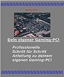 Dein eigener Gaming-PC!: Professionelle Schritt für Schritt Anleitung zu deinem eigenen Gaming-PC!