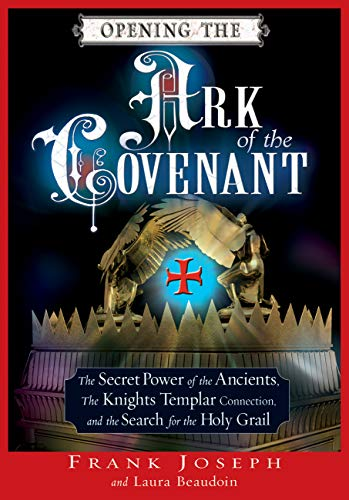 Opening the Ark of the Covenant: The Secret Power of the Ancients, the Knights Templar Connection, and the Search for the Holy Grail (English Edition)