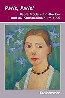 Paris, Paris! - Paula Modersohn-Becker Und Die Kuenstlerinnen Um 1900 (Irseer Dialoge. Kultur Und Wissenschaft Interdisziplinar)