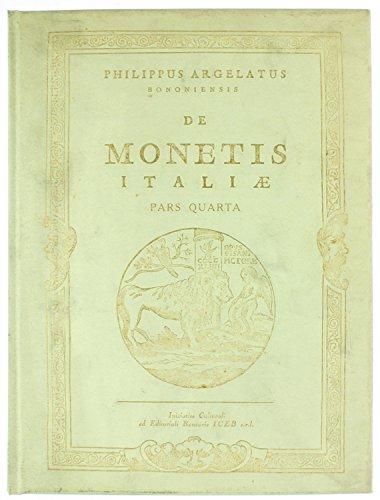 DE MONETIS ITALIAE - Pars Quarta: DE MONETIS ITALIAE VARIORUM ILLUSTRIUM VIRORUM DISSERTATIONES, QUARUM PARS NUNC PRIMUM IN LUCEM PRODIT PHILIPPUS ARGELATUS BONONIENSIS…