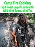 Camp Fire Cooking. Spit Roast Leg of Lamb with Wild Mint Sauce. Mint Tea