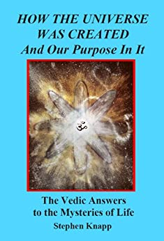 How the Universe was Created and Our Purpose In It: The Vedic Answers to the Mysteries of Life by [Stephen Knapp]