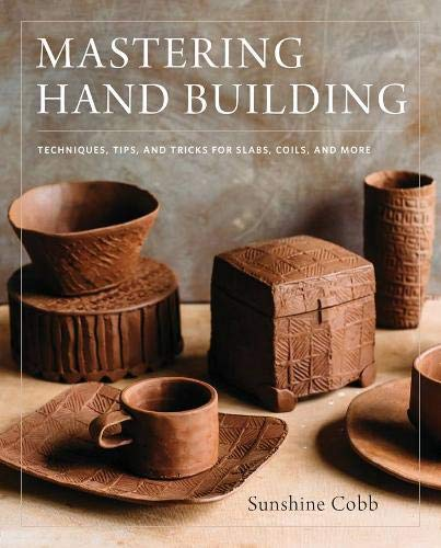 Mastering Hand Building: Techniques, Tips, and Tricks for Slabs, Coils, and More (Mastering Ceramics)