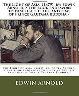 The Light of Asia  (1879)  by: Edwin Arnold. / the book endeavors to describe the life and time of Prince Gautama Buddha /