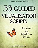 Creative Visualization: 33 Guided Visualization Scripts to Create the Life of Your Dreams (Law of Attraction in Action Book 3)