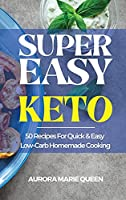 Super Easy Keto: 50 Recipes For Quick and Easy Low-Carb Homemade Cooking