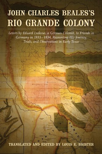 John Charles Beales's Rio Grande Colony: Letters by Eduard Ludecus, a German Colonist, to Friends in Germany in 1833–1834, Recounting His Journey, Trials, and Observations in Early Texas