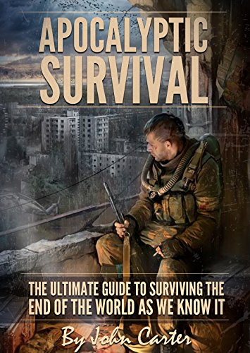 Apocalyptic Survival: The Ultimate Guide to Surviving the End of the World As We Know It (Preparedness and Survival Guide Book 1)