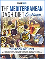 The Mediterranean Dash Diet Cookbook: How To Improve Your Health And Lose Weight With Easy, Healthy Delicious Recipes For Living And Eating Well Every Day! (Healthy Living)