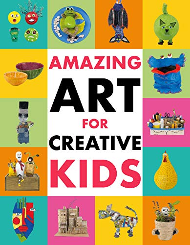 Amazing Art for Creative Kids: Turn Everyday Stuff Into a Monster-Size Maché Dinosaur, a Plant Pot Chimpanzee and Much More.
