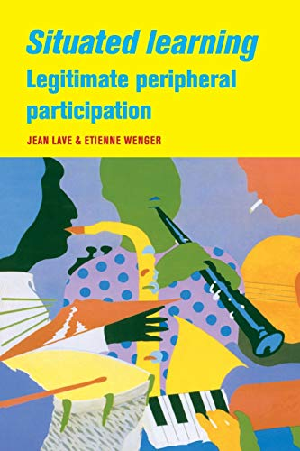 Situated Learning: Legitimate Peripheral Participation (Learning in Doing: Social, Cognitive and Computational Perspecti