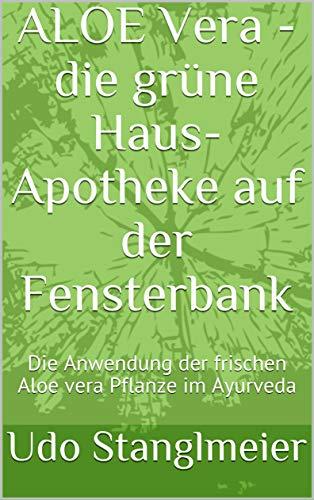 ALOE Vera - die grüne Haus-Apotheke auf der Fensterbank: Die Anwendung der frischen Aloe vera Pflanze im Ayurveda (Ayurveda Kur mit Frischpflanzen 2)