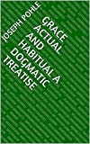 Grace Actual and Habitual A Dogmatic Treatise (English Edition)