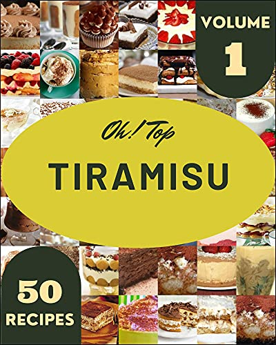 Oh! Top 50 Tiramisu Recipes Volume 1: Let's Get Started with The...