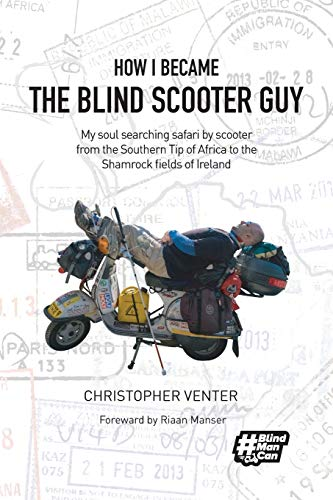 How I Became The Blind Scooter Guy: My soul searching safari by scooter from the Southern Tip of Africa to the Shamrock fields of Ireland [Idioma Inglés]