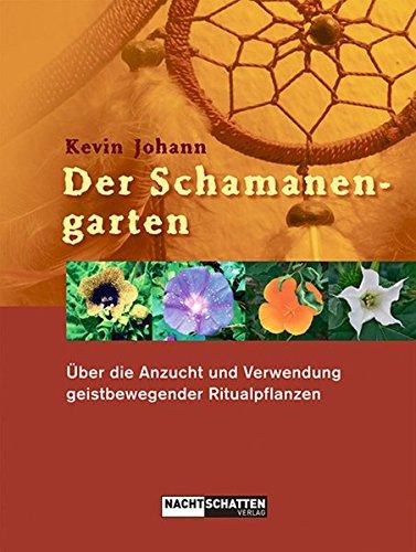 Der Schamanengarten: Über die Anzucht und Verwendung geistbewegender Ritualpflanzen