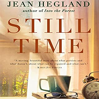 Still Time     A Novel              By:                                                                                                                                 Jean Hegland                               Narrated by:                                                                                                                                 Joe Barrett                      Length: 8 hrs     18 ratings     Overall 4.2