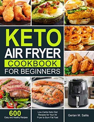 Keto Air Fryer Cookbook for Beginners: 600 Easy and Healthy Low-Carbs Keto Diet Recipes for Your Air Fryer to Burn Fat Fast