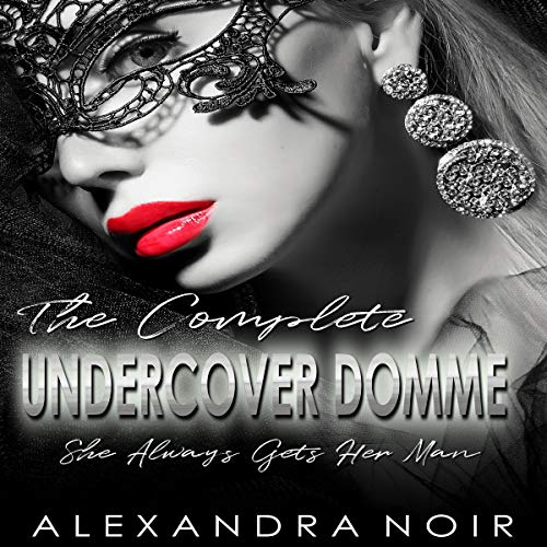 The Complete Undercover Domme Series: She Always Gets Her Man Audiobook By Alexandra Noir cover art
