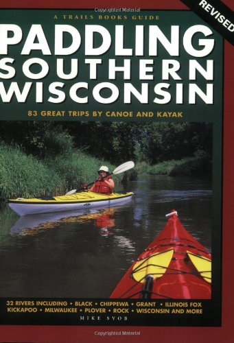 Paddling Southern Wisconsin: 83 Great Trips by Canoe and Kayak, 2nd Revised Edition (Trails Books Guide)