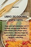 LIBRO DE COCINA LENTA KETO: Guía para principiantes con recetas cetogénicas fáciles y saludables para perder peso rápidamente. Recetas bajas en carbohidratos para platos rápidos y sabrosos.