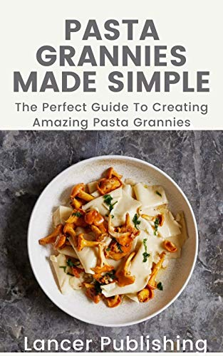 Pasta Grannies Made Simple: The Perfect Guide To Creating Amazing Pasta Grannies (English Edition)