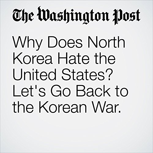 Why Does North Korea Hate the United States? Let's Go Back to the Korean War. audiobook cover art