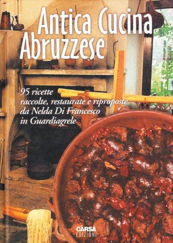 Antica cucina abruzzese. 95 ricette raccolte, restaurate e riproposte da Nelda Di Francesco in Guardiagrele