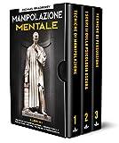 Manipolazione Mentale: 3 Libri in 1: Tecniche di Manipolazione, I Segreti della Psicologia Oscura, Tecniche di Persuasione