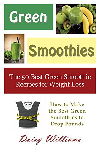 Green Smoothies: The 50 Best Green Smoothie Recipes For Weight Loss: How To Make The Best Green Smoothies To Drop Pounds (English Edition)