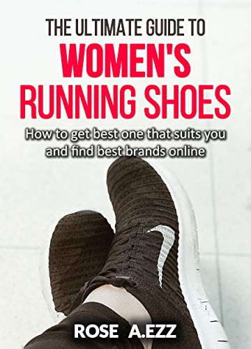 The Ultimate Guide To Women's Running Shoes: How to get best one that suits you and find best brands online (English Edition)