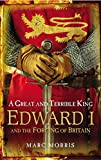 A Great and Terrible King: Edward I and the Forging of Britain - Marc Morris
