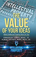 The Value of Your Idea$: Make Intellectual Property Work for You