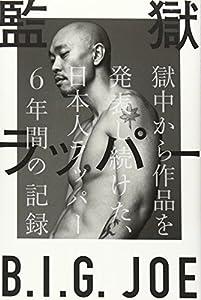 監獄ラッパー B.I.G. JOE 獄中から作品を発表し続けた、日本人ラッパー6年間の記録