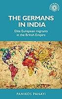 The Germans in India: Elite European Migrants in the British Empire (Studies in Imperialism)
