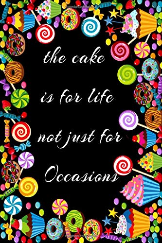 the cake is for life not just for Occasions: notebook, journal Composition Size (6x9