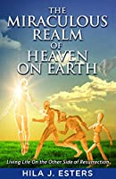 The Miraculous Realm of Heaven on Earth: Living Life on the Other Side of Resurrection