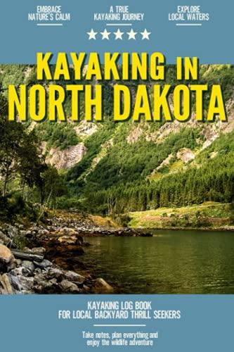 Kayaking in North Dakota: Kayaking Log Book for Local Backyard Thrill Seekers | Canoeing and kayaking for Everyone | Paddle Adventure Journal