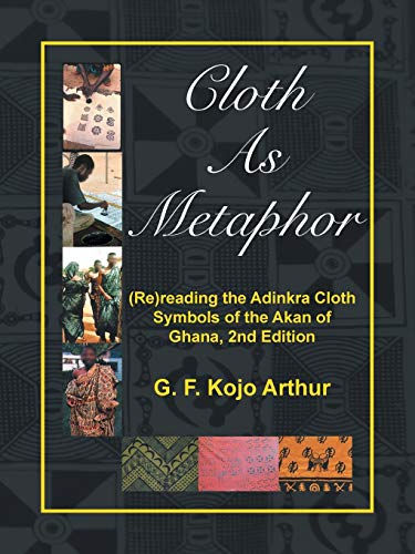 Compare Textbook Prices for Cloth As Metaphor: Rereading the Adinkra Cloth: Symbols of the Akan of Ghana 2 Edition ISBN 9781532028939 by Arthur, G. F. Kojo