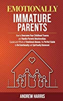 Emotionally Immature Parents: How to Overcome Your Childhood Trauma and Handle Parents Relationships. Causes and Effects of Emotional Abuses, the Perfect Guide to Be Emotionally and Spiritually Balanced.