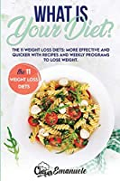 What Is Your Diet?: The 11 Weight Loss Diets: More Effective And Quicker With Recipes And Weekly Programs To Lose Weight.