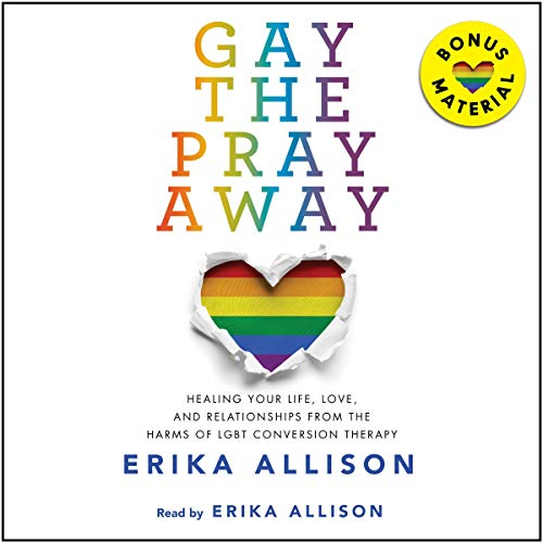 Gay the Pray Away: Healing Your Life, Love, and Relationships from the Harms of LGBT Conversion Ther