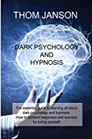 Dark Psychology and Hypnosis: The essential guide to learning all about dark psychology and hypnosis. How to achieve happiness and success by loving yourself.