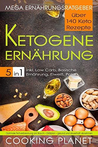 KETOGENE ERNÄHRUNG: Mega Ernährungsratgeber 5 in 1– über 140 Keto Rezepte inkl. Low Carb, Basische Ernährung, Eiweiß, Paleo. Optimale Fettverbrennung am Bauch - Diätplan– gesund und dauerhaft abnehmen