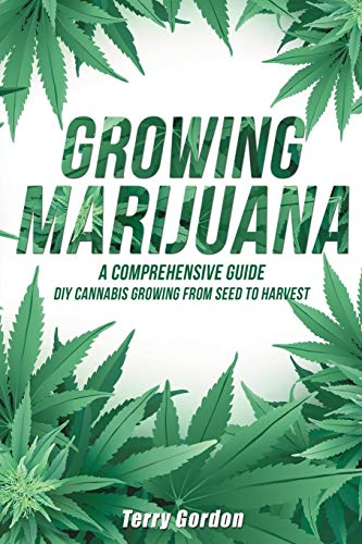 Growing Marijuana: DIY Cannabis Growing and Cultivation from Seed to Harvest - Learn Indoor and Outdoor Growing Methods used by Professional Cannabis Producers